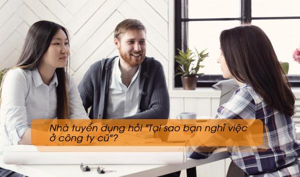 """Nhà tuyển dụng hỏi """"Tại sao bạn nghỉ việc ở công ty cũ""""?"""