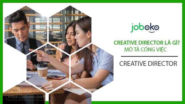 Creative Director là gì? Mô tả công việc Creative Director đầy đủ nhất